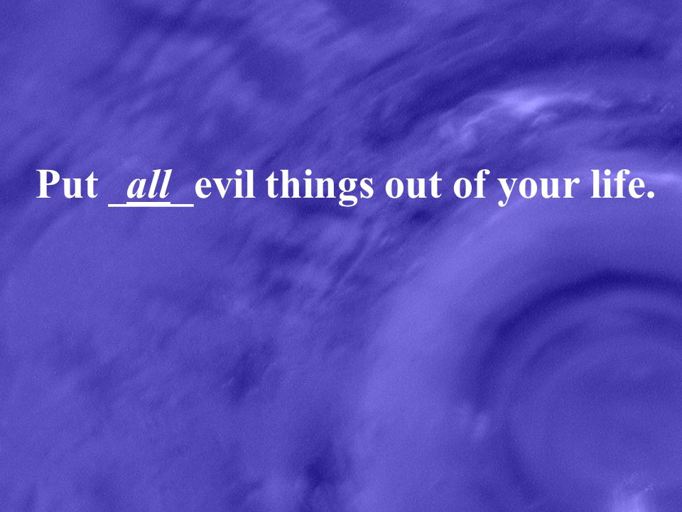 Put ____evil things out of your life.all