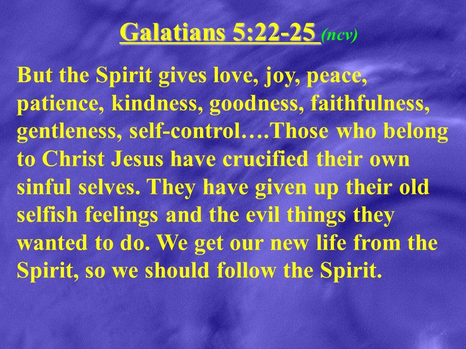 Galatians 5:22-25 Galatians 5:22-25 (ncv) But the Spirit gives love, joy, peace, patience, kindness, goodness, faithfulness, gentleness, self-control…