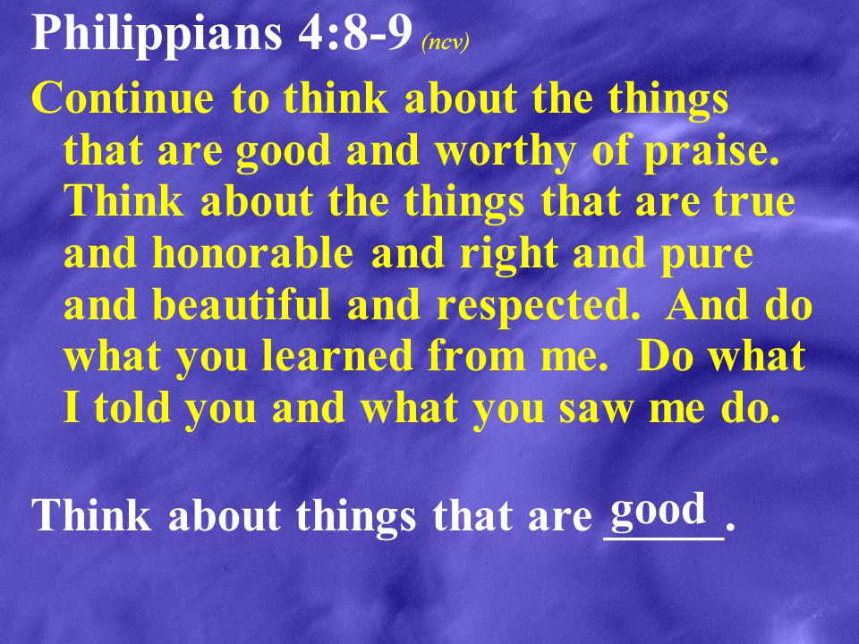 Philippians 4:8-9 (ncv) Continue to think about the things that are good and worthy of praise. Think about the things that are true and honorable and