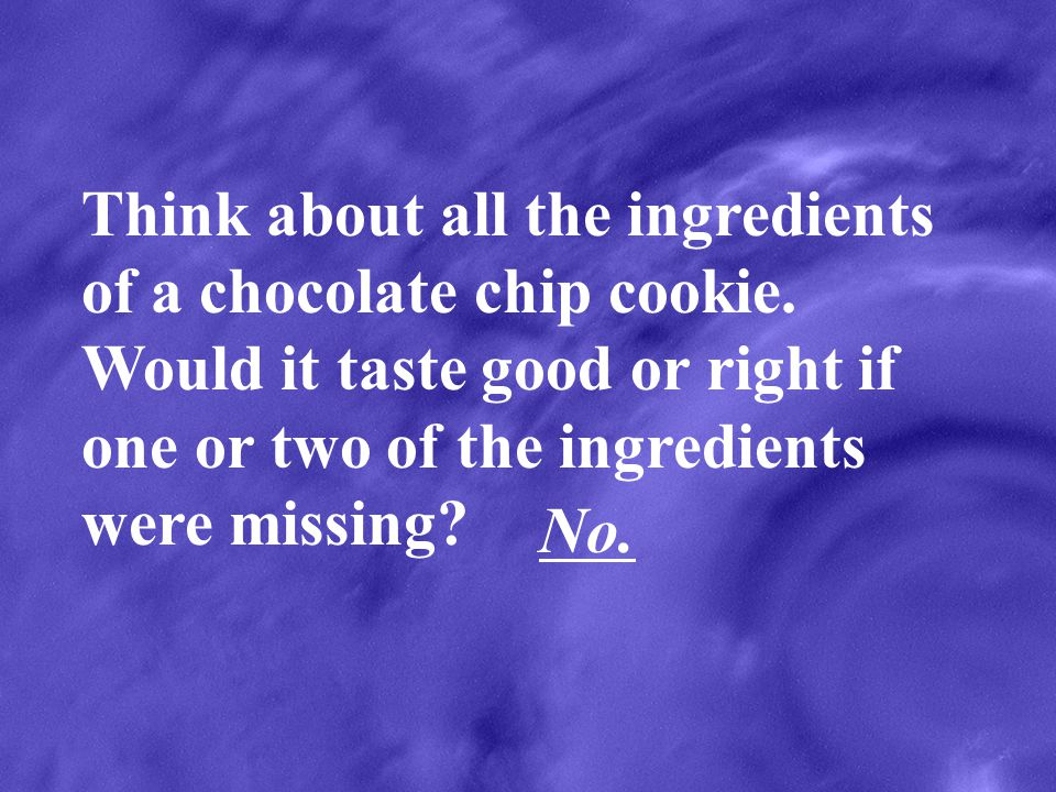 Think about all the ingredients of a chocolate chip cookie. Would it taste good or right if one or two of the ingredients were missing? No.