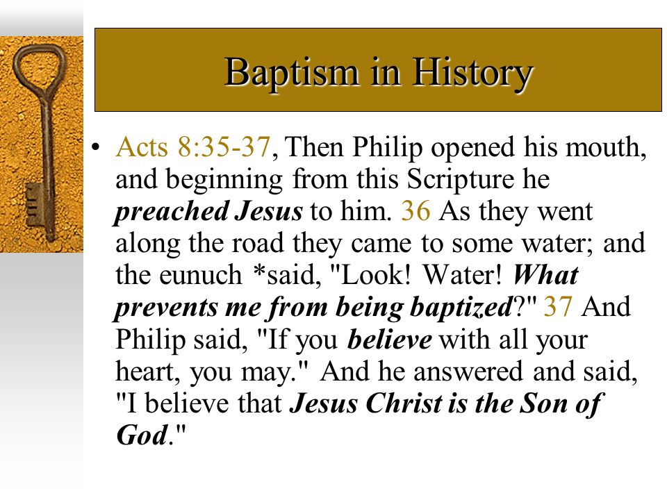 Baptism in History Acts 8:35-37, Then Philip opened his mouth, and beginning from this Scripture he preached Jesus to him. 36 As they went along the r