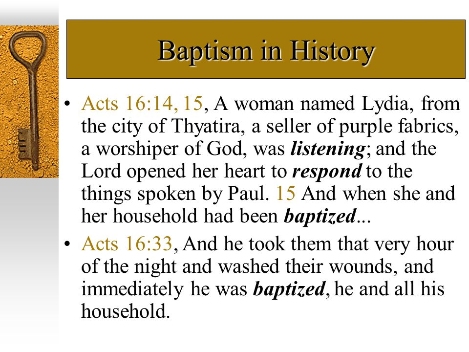 Baptism in History Acts 16:14, 15, A woman named Lydia, from the city of Thyatira, a seller of purple fabrics, a worshiper of God, was listening; and