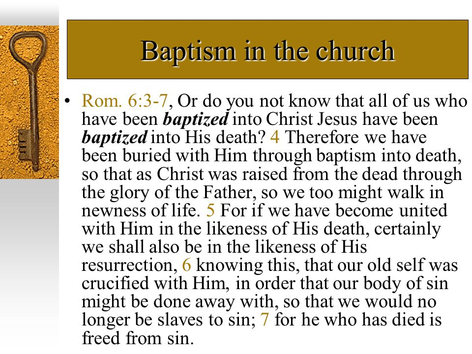 Baptism in the church Rom. 6:3-7, Or do you not know that all of us who have been baptized into Christ Jesus have been baptized into His death? 4 Ther