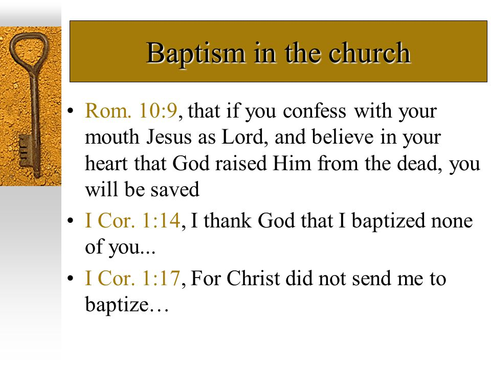Baptism in the church Rom. 10:9, that if you confess with your mouth Jesus as Lord, and believe in your heart that God raised Him from the dead, you w