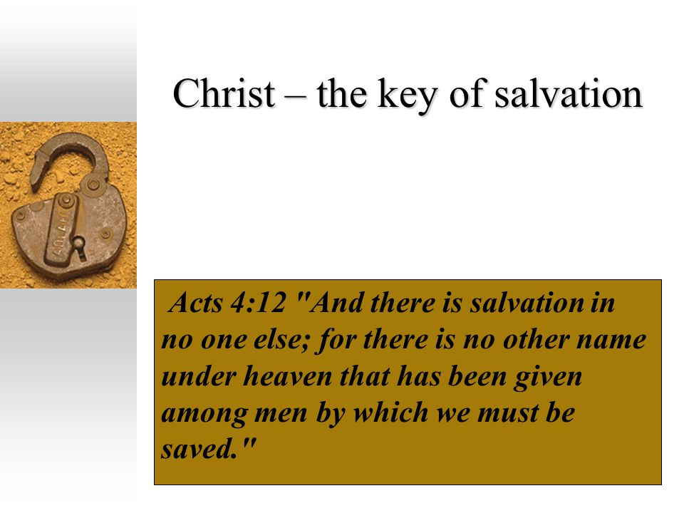 Christ – the key of salvation Acts 4:12