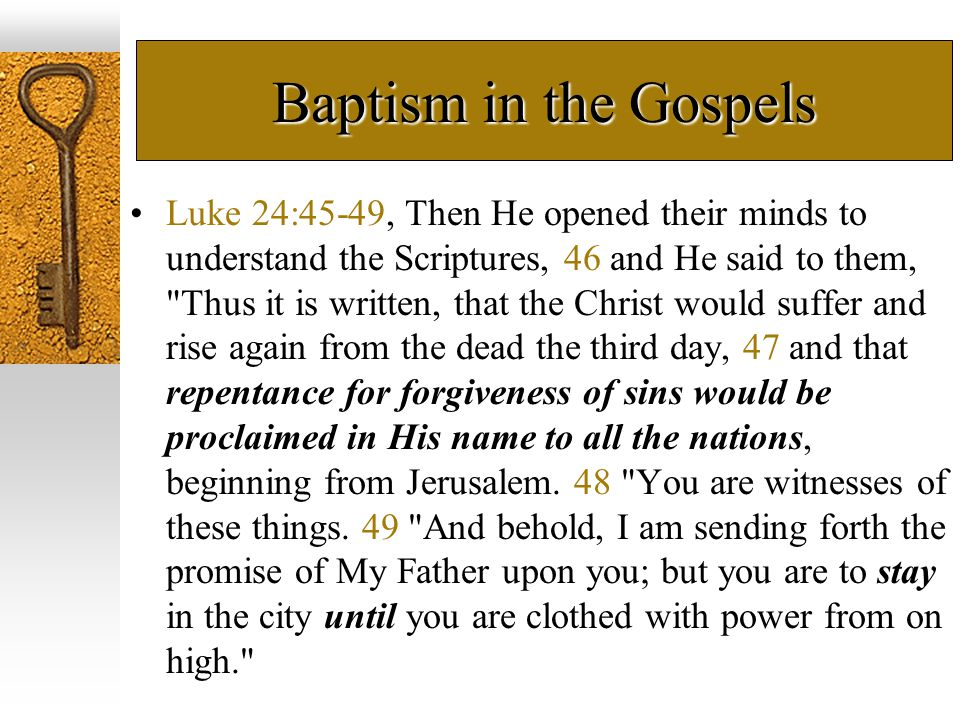 Baptism in the Gospels Luke 24:45-49, Then He opened their minds to understand the Scriptures, 46 and He said to them,