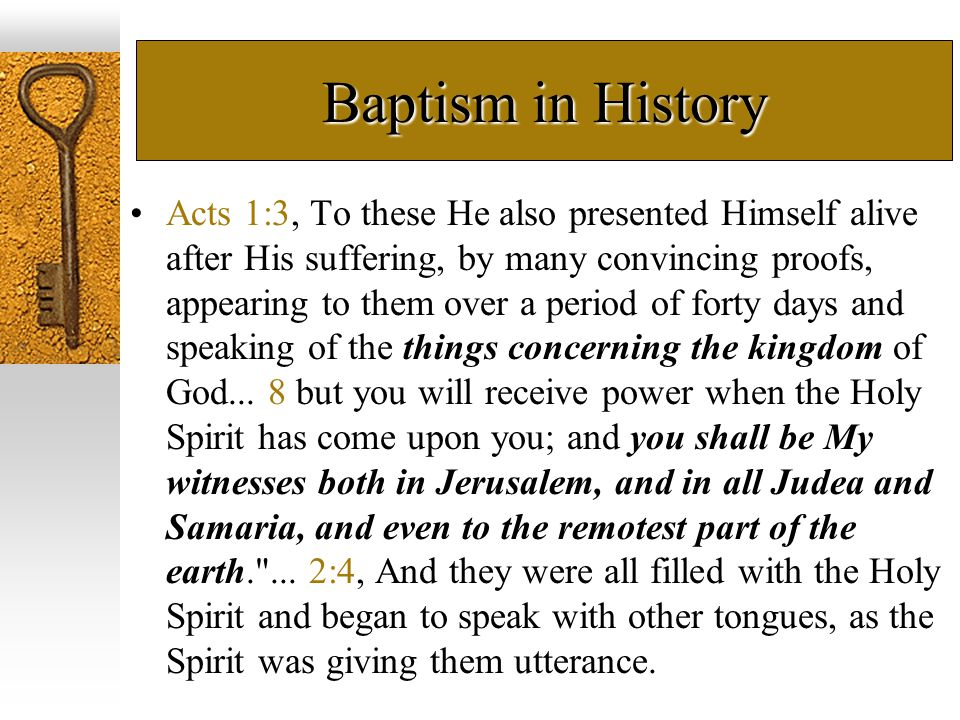 Baptism in History Acts 2:38, Peter said to them, Repent, and each of you be baptized in the name of Jesus Christ for the forgiveness of your sins; and you will receive the gift of the Holy Spirit...