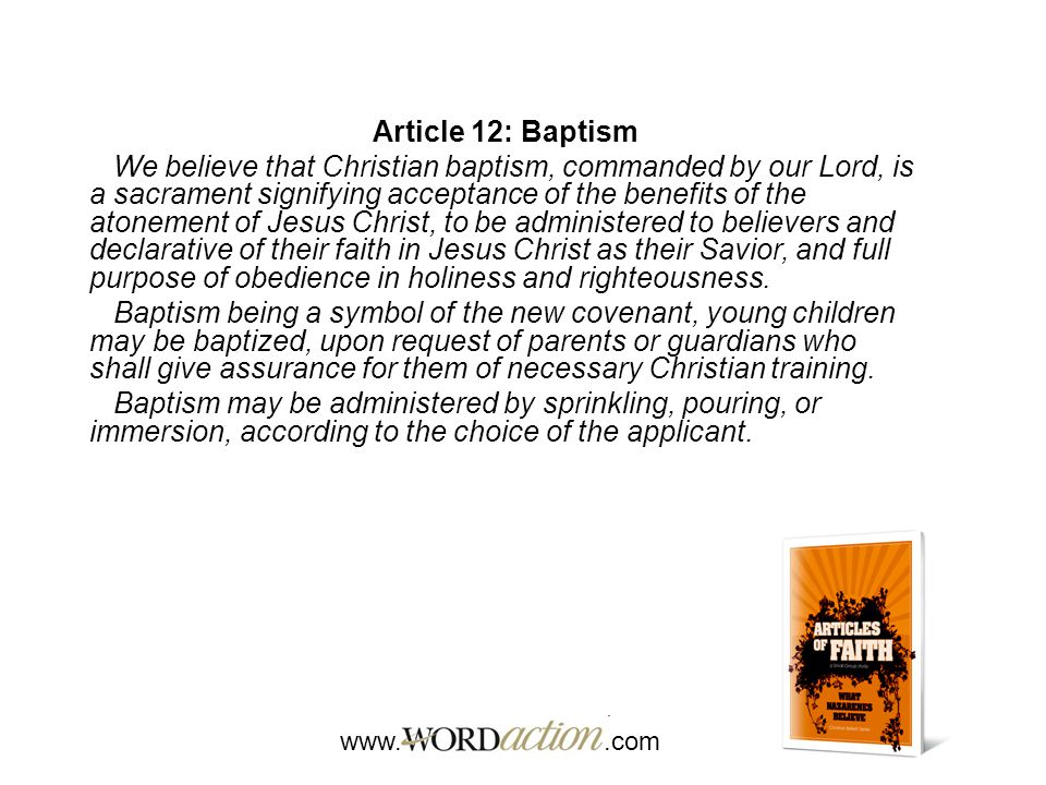 www..com Article 12: Baptism We believe that Christian baptism, commanded by our Lord, is a sacrament signifying acceptance of the benefits of the atonement of Jesus Christ, to be administered to believers and declarative of their faith in Jesus Christ as their Savior, and full purpose of obedience in holiness and righteousness.