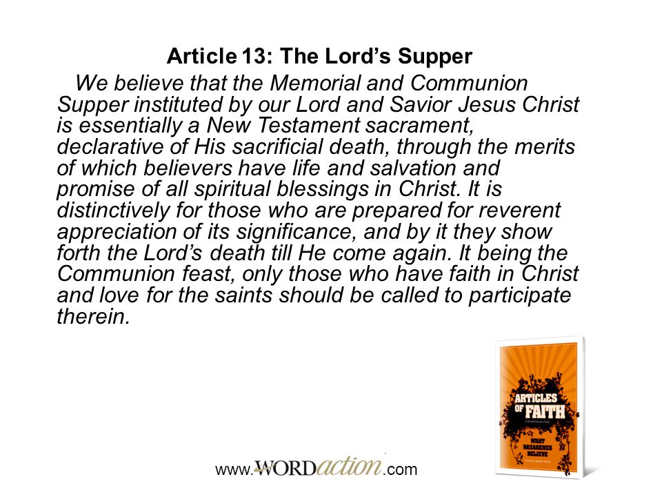 www..com Article 13: The Lord's Supper We believe that the Memorial and Communion Supper instituted by our Lord and Savior Jesus Christ is essentially a New Testament sacrament, declarative of His sacrificial death, through the merits of which believers have life and salvation and promise of all spiritual blessings in Christ.