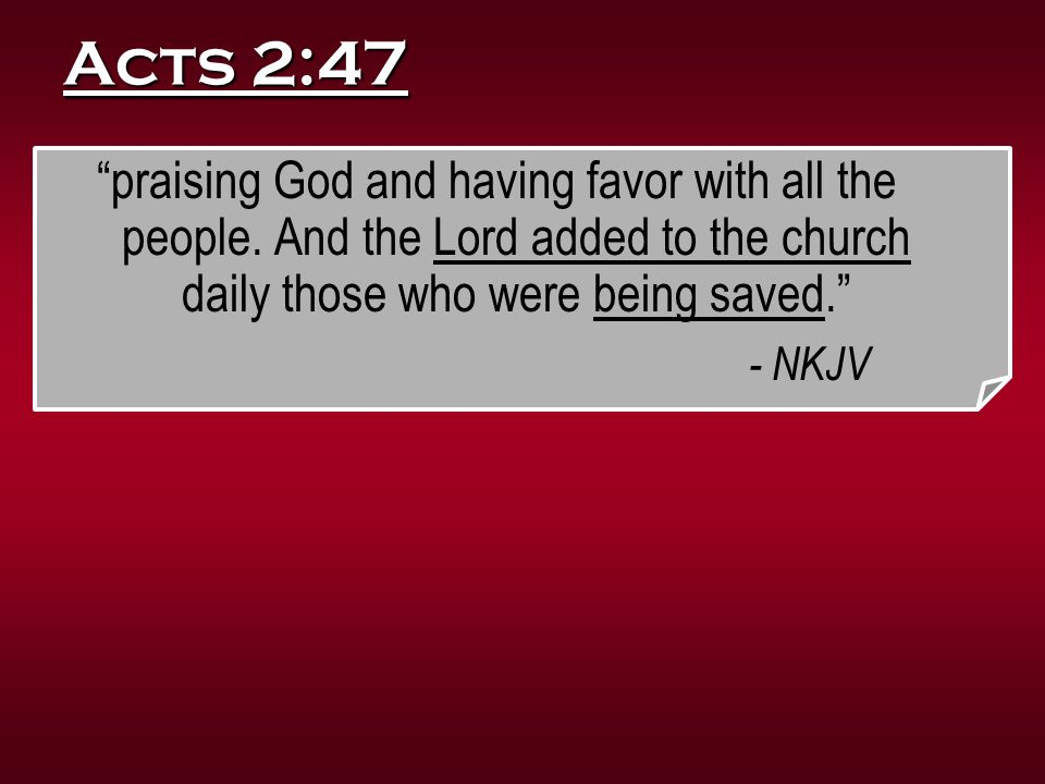 """Acts 2:47 """"praising God and having favor with all the people. And the Lord added to the church daily those who were being saved."""" - NKJV"""