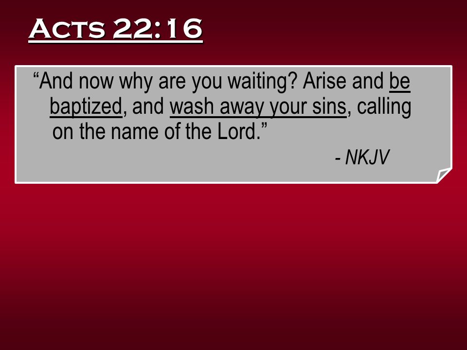 """Acts 22:16 """"And now why are you waiting? Arise and be baptized, and wash away your sins, calling on the name of the Lord."""" - NKJV"""
