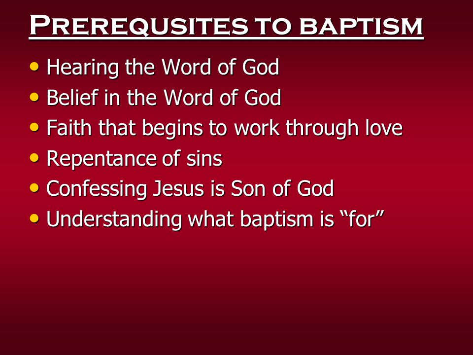 Prerequsites to baptism Hearing the Word of God Hearing the Word of God Belief in the Word of God Belief in the Word of God Faith that begins to work