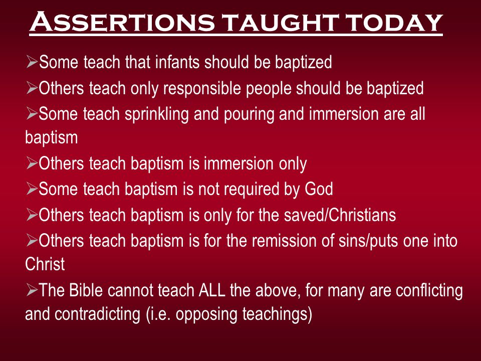 Some teach that infants should be baptized  Others teach only responsible people should be baptized  Some teach sprinkling and pouring and immersi