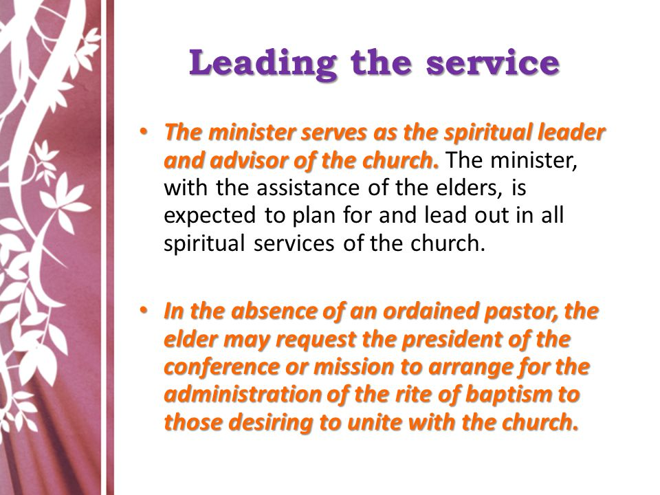 Leading the service The minister serves as the spiritual leader and advisor of the church. The minister serves as the spiritual leader and advisor of