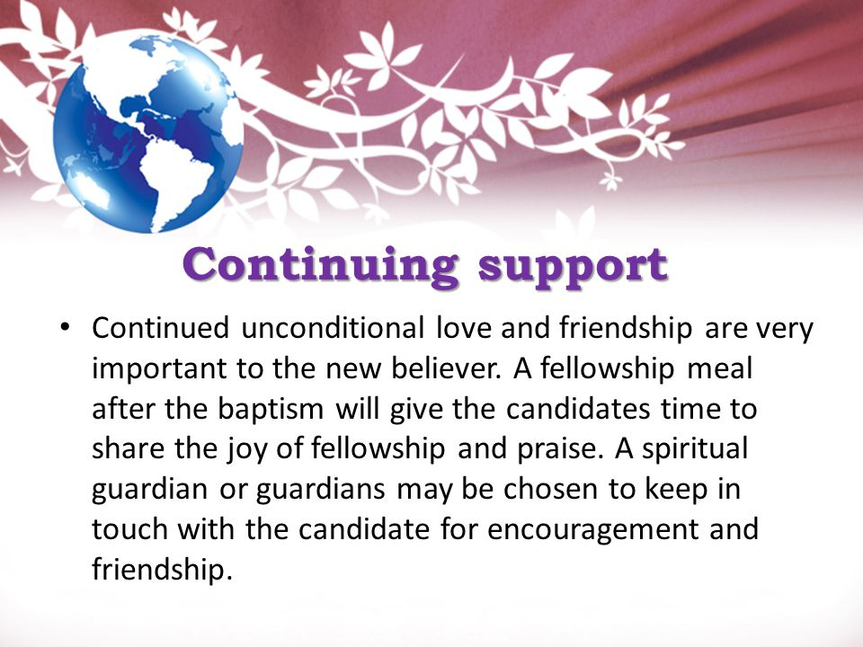 Continuing support Continued unconditional love and friendship are very important to the new believer.