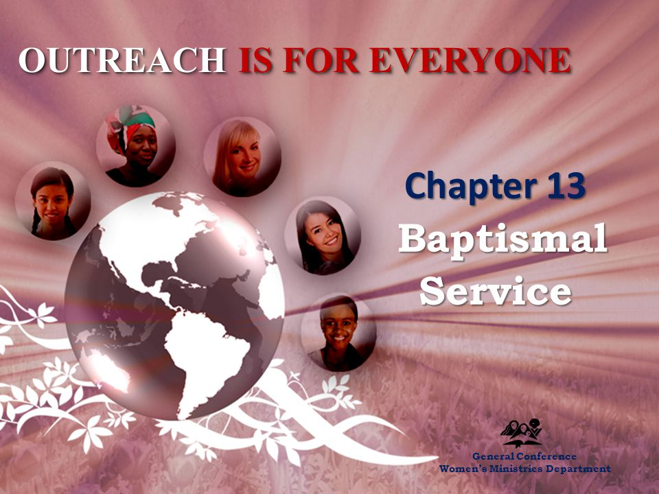 Chapter 13 – The Baptismal Service OUTREACH IS FOR EVERYONE Chapter 13 Baptismal Service Baptismal Service General Conference Women's Ministries Department