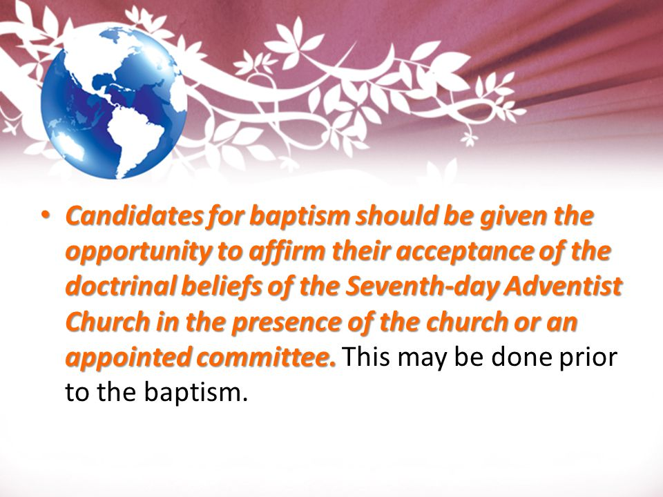 Candidates for baptism should be given the opportunity to affirm their acceptance of the doctrinal beliefs of the Seventh-day Adventist Church in the