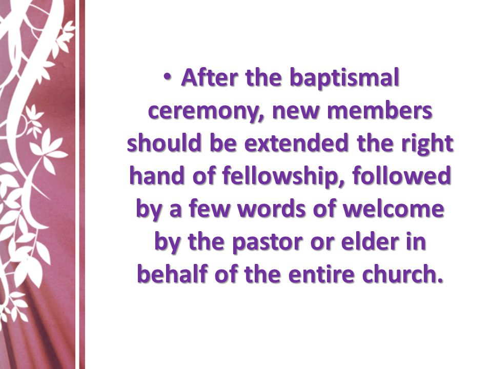 After the baptismal ceremony, new members should be extended the right hand of fellowship, followed by a few words of welcome by the pastor or elder in behalf of the entire church.