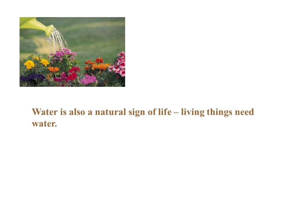 Water is also a natural sign of life – living things need water.