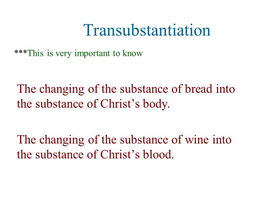 Transubstantiation The changing of the substance of bread into the substance of Christ's body.