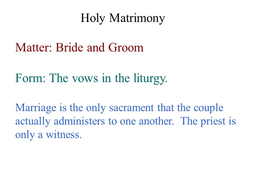 Matter: Bride and Groom Form: The vows in the liturgy.