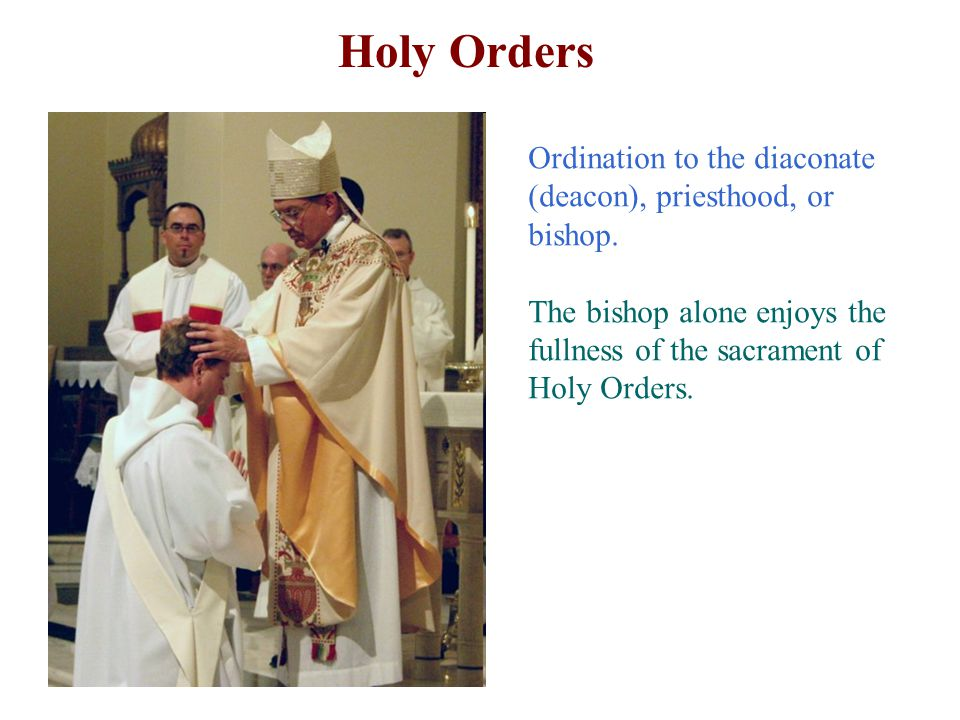 Holy Orders Ordination to the diaconate (deacon), priesthood, or bishop.
