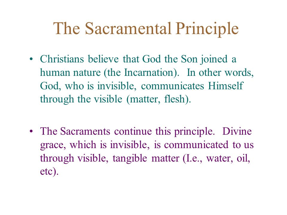 The Sacramental Principle Christians believe that God the Son joined a human nature (the Incarnation).