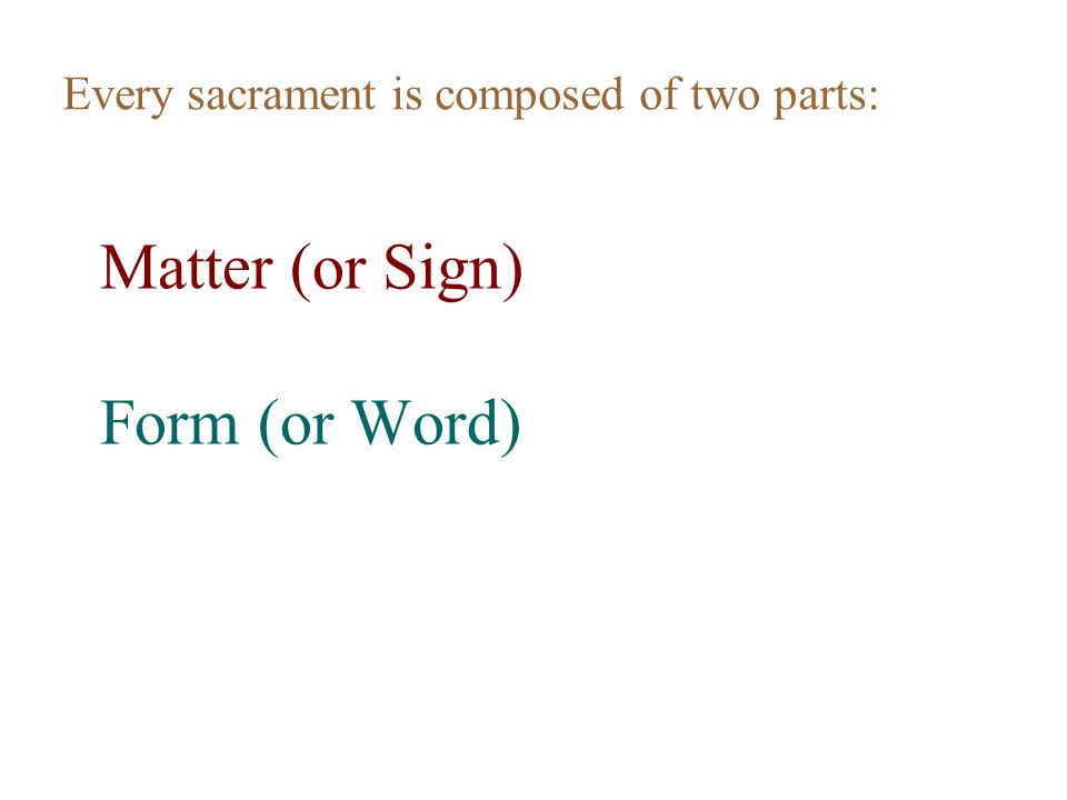 Matter (or Sign) Form (or Word) Every sacrament is composed of two parts: