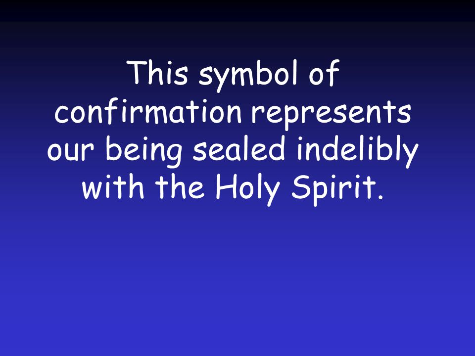 This symbol of confirmation represents our being sealed indelibly with the Holy Spirit.