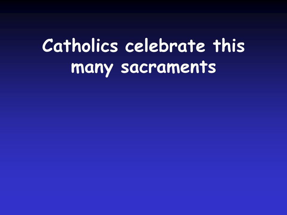 Catholics celebrate this many sacraments