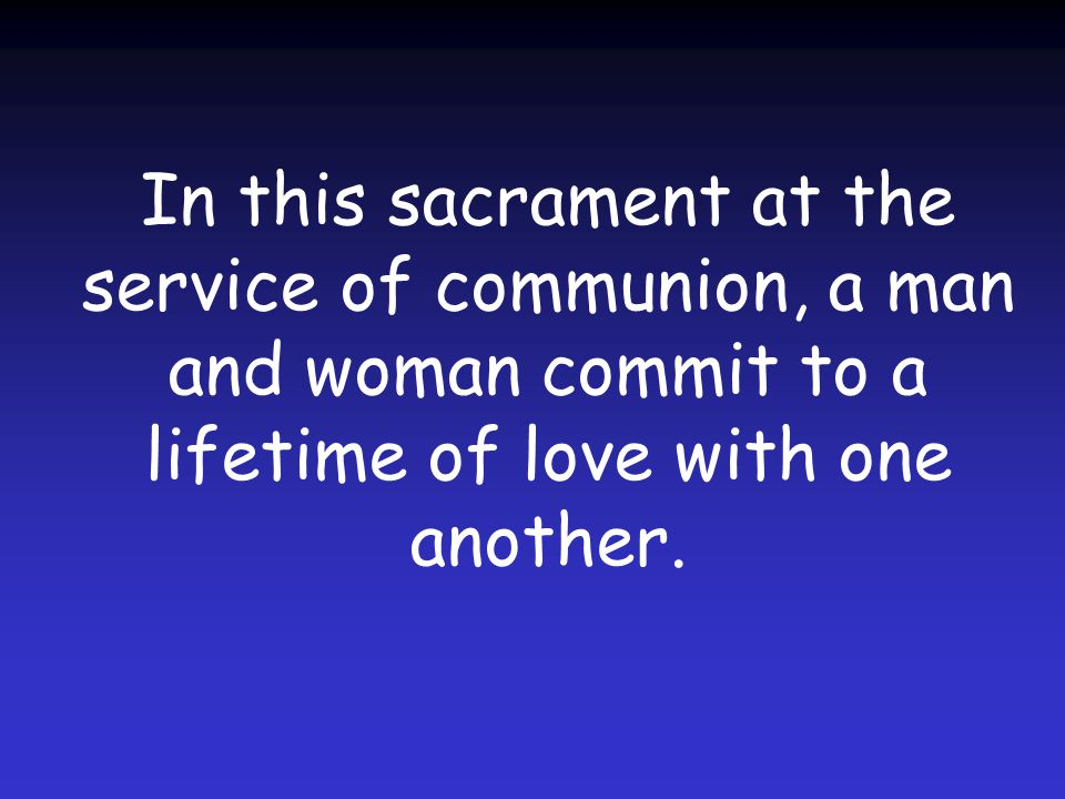 In this sacrament at the service of communion, a man and woman commit to a lifetime of love with one another.