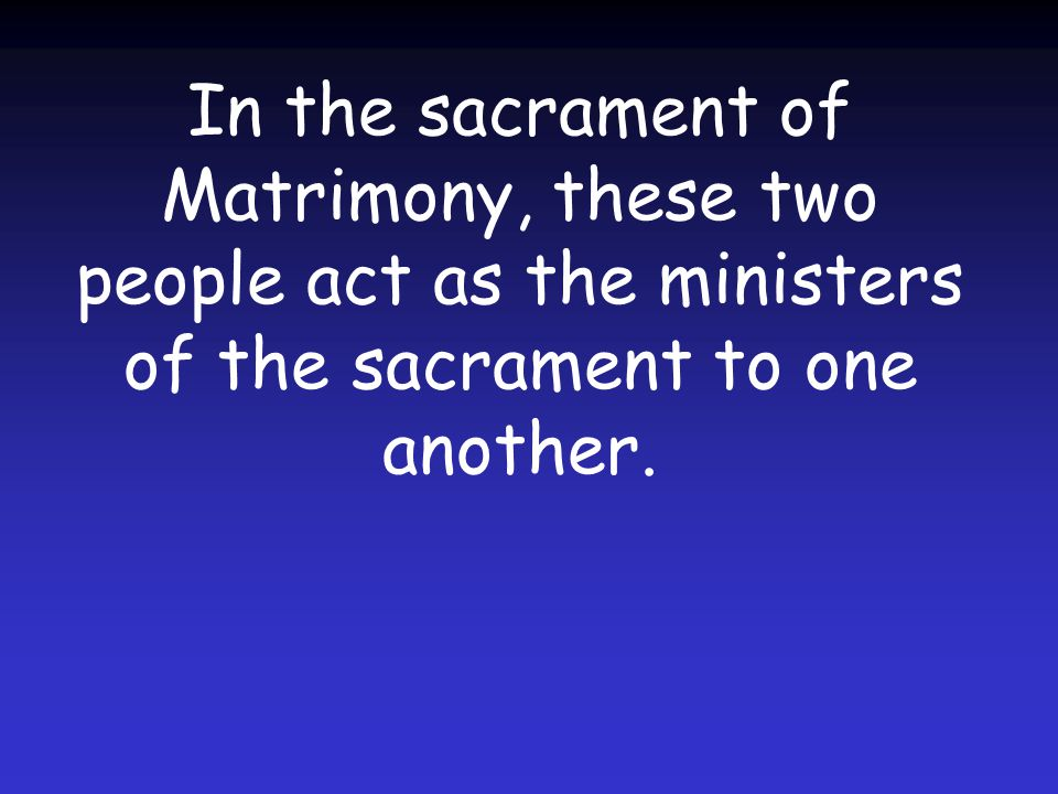 In the sacrament of Matrimony, these two people act as the ministers of the sacrament to one another.