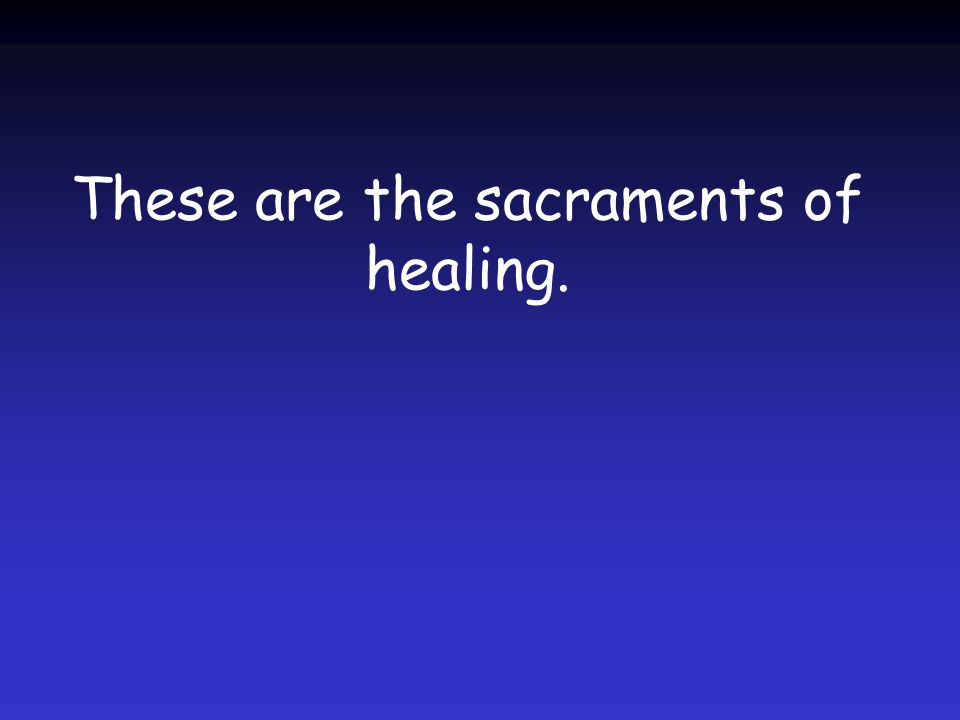 These are the sacraments of healing.