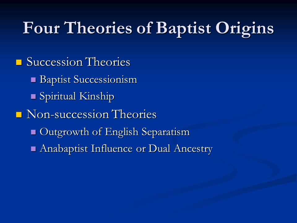 Four Theories of Baptist Origins Succession Theories Succession Theories Baptist Successionism Baptist Successionism Spiritual Kinship Spiritual Kinship Non-succession Theories Non-succession Theories Outgrowth of English Separatism Outgrowth of English Separatism Anabaptist Influence or Dual Ancestry Anabaptist Influence or Dual Ancestry
