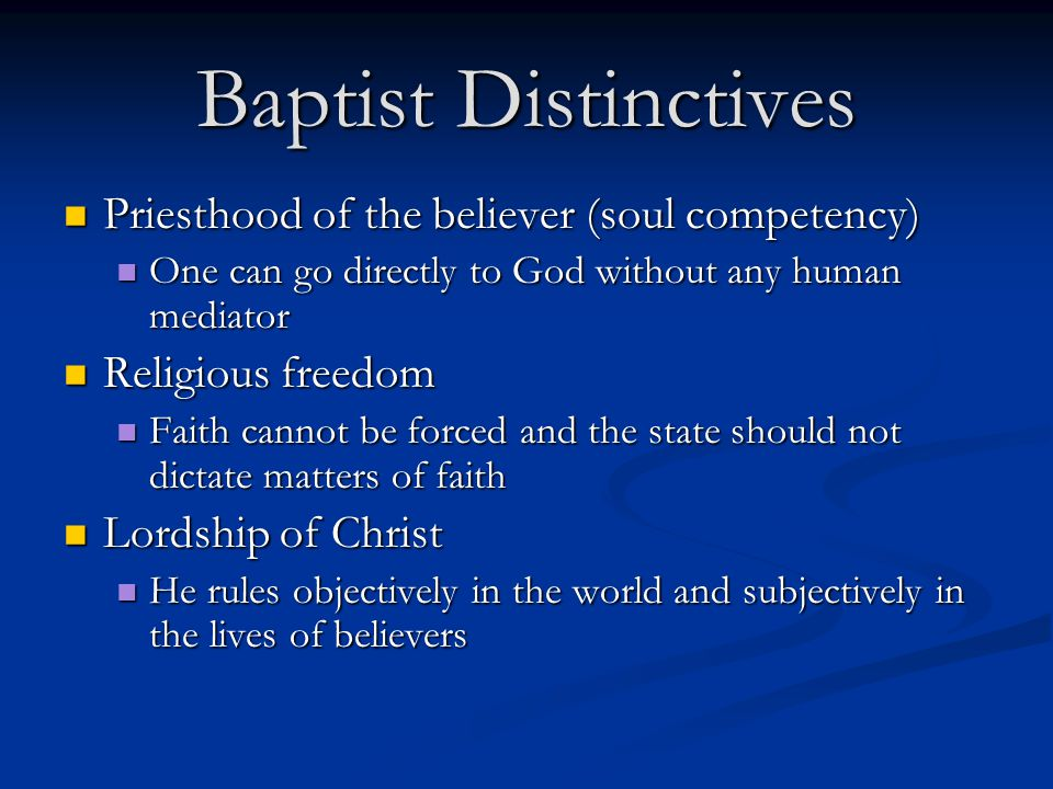 Baptist Distinctives Priesthood of the believer (soul competency) Priesthood of the believer (soul competency) One can go directly to God without any human mediator One can go directly to God without any human mediator Religious freedom Religious freedom Faith cannot be forced and the state should not dictate matters of faith Faith cannot be forced and the state should not dictate matters of faith Lordship of Christ Lordship of Christ He rules objectively in the world and subjectively in the lives of believers He rules objectively in the world and subjectively in the lives of believers
