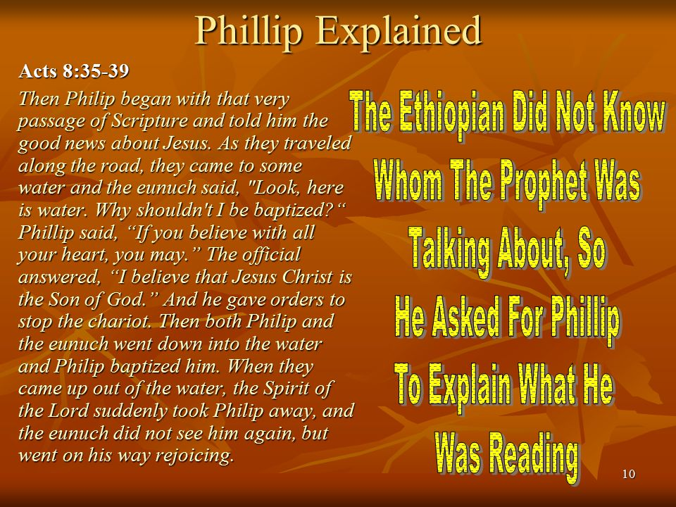 10 Phillip Explained Acts 8:35-39 Then Philip began with that very passage of Scripture and told him the good news about Jesus. As they traveled along