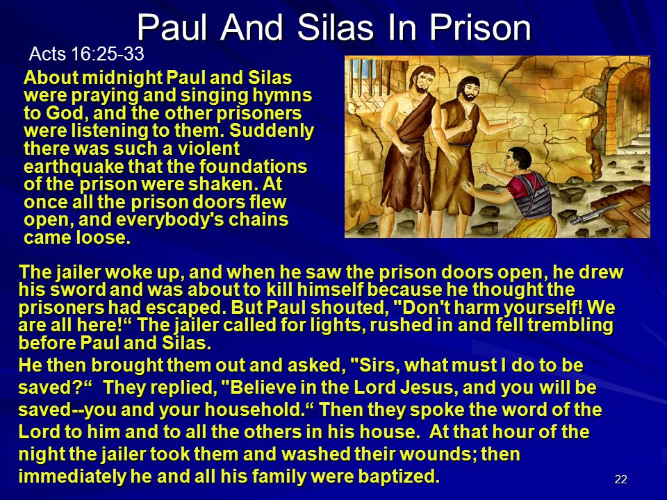 22 Paul And Silas In Prison About midnight Paul and Silas were praying and singing hymns to God, and the other prisoners were listening to them.