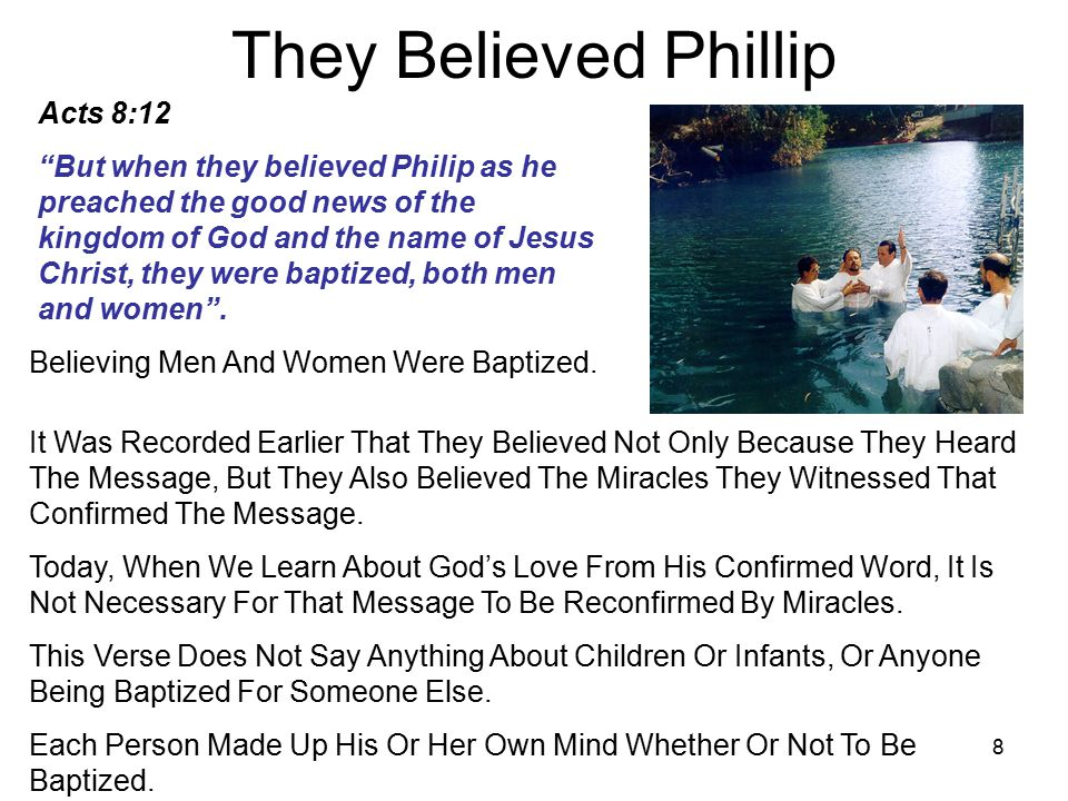 8 They Believed Phillip Acts 8:12 But when they believed Philip as he preached the good news of the kingdom of God and the name of Jesus Christ, they were baptized, both men and women .