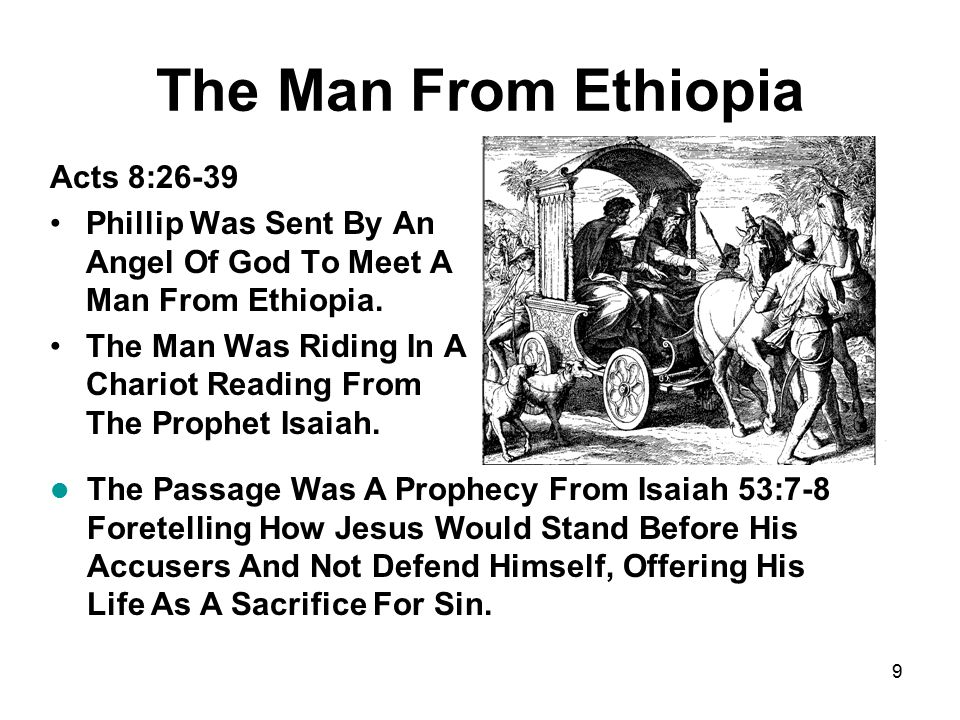 9 The Man From Ethiopia Acts 8:26-39 Phillip Was Sent By An Angel Of God To Meet A Man From Ethiopia. The Man Was Riding In A Chariot Reading From The