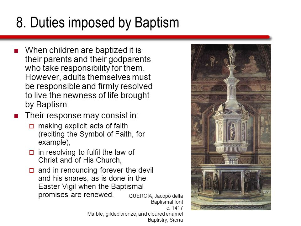 8. Duties imposed by Baptism When children are baptized it is their parents and their godparents who take responsibility for them. However, adults the