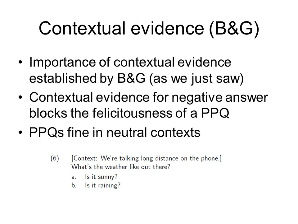 Contextual evidence (B&G) Importance of contextual evidence established by B&G (as we just saw) Contextual evidence for negative answer blocks the felicitousness of a PPQ PPQs fine in neutral contexts