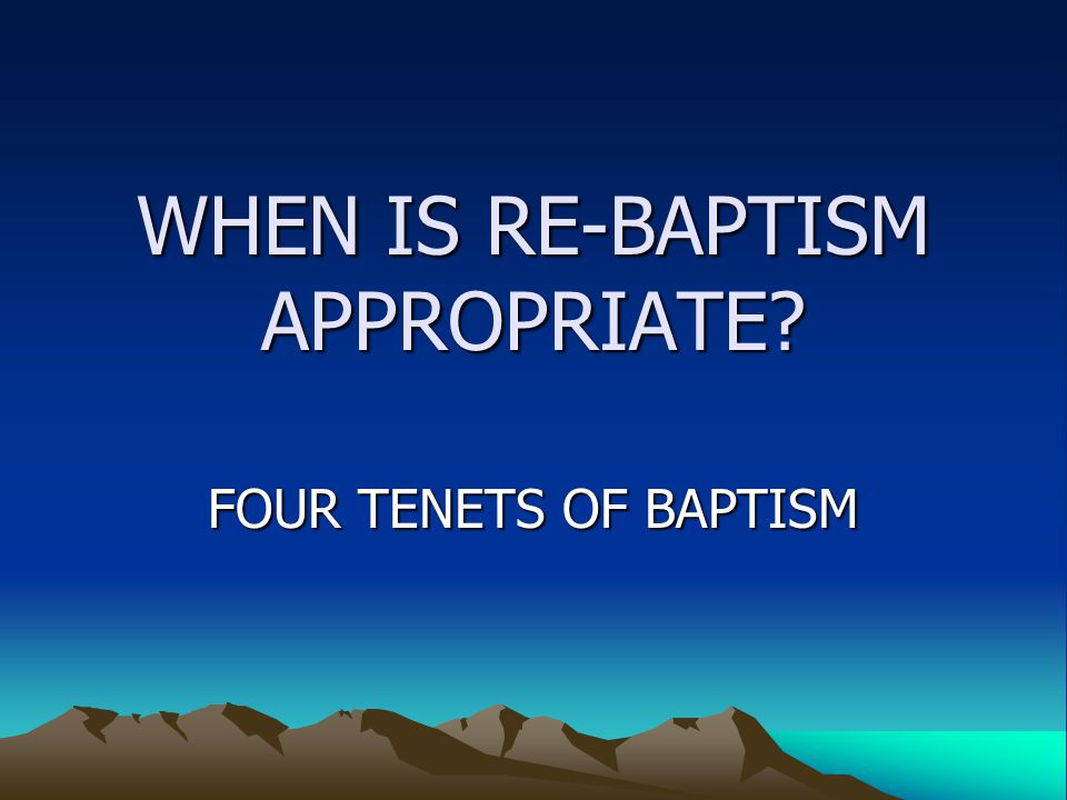 WHEN IS RE-BAPTISM APPROPRIATE? FOUR TENETS OF BAPTISM