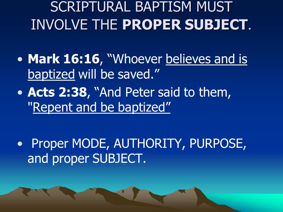 "SCRIPTURAL BAPTISM MUST INVOLVE THE PROPER SUBJECT. Mark 16:16, ""Whoever believes and is baptized will be saved."" Acts 2:38, ""And Peter said to them,"