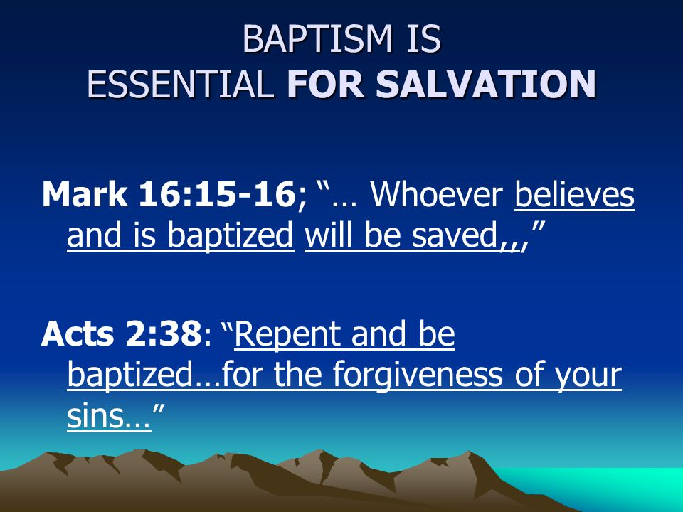 "BAPTISM IS ESSENTIAL FOR SALVATION Mark 16:15-16; ""… Whoever believes and is baptized will be saved,,,"" Acts 2:38 : "" Repent and be baptized…for the f"