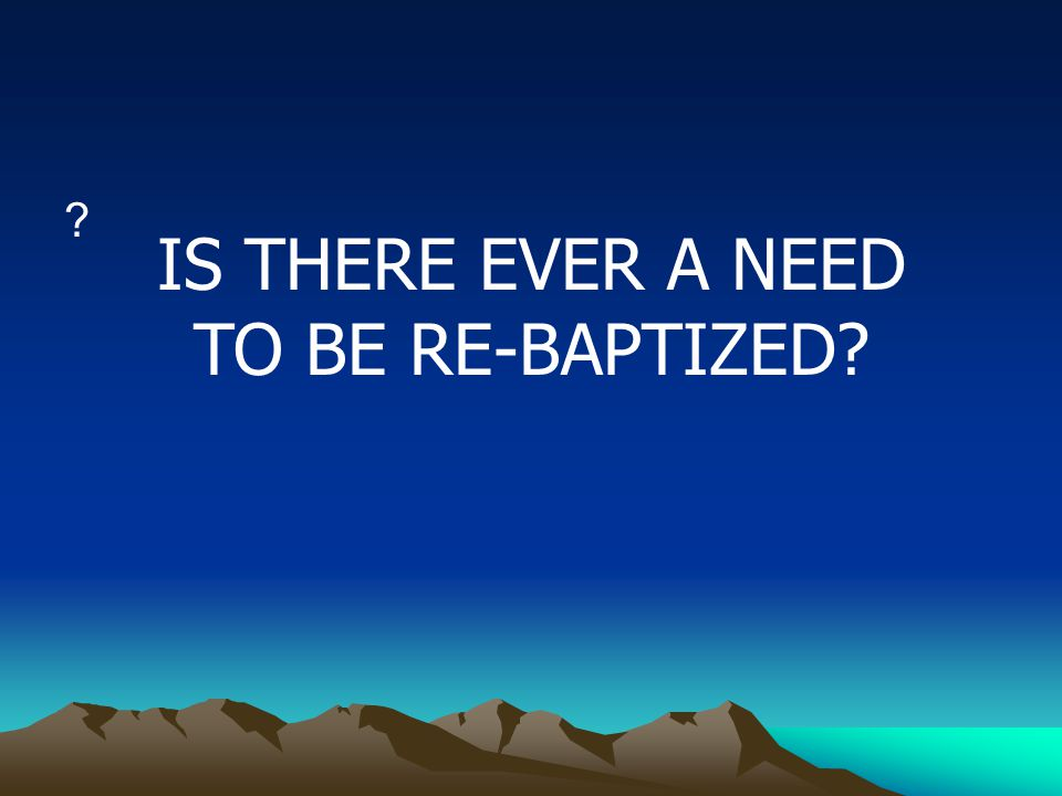 ? IS THERE EVER A NEED TO BE RE-BAPTIZED?