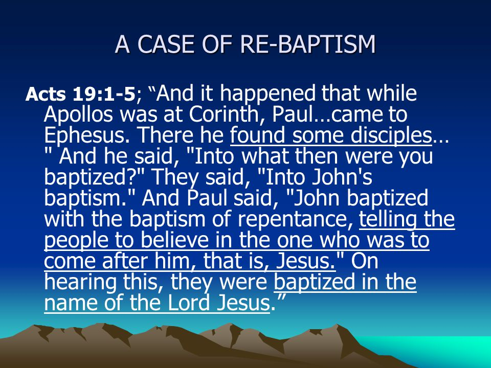 "A CASE OF RE-BAPTISM Acts 19:1-5; "" And it happened that while Apollos was at Corinth, Paul…came to Ephesus. There he found some disciples…"
