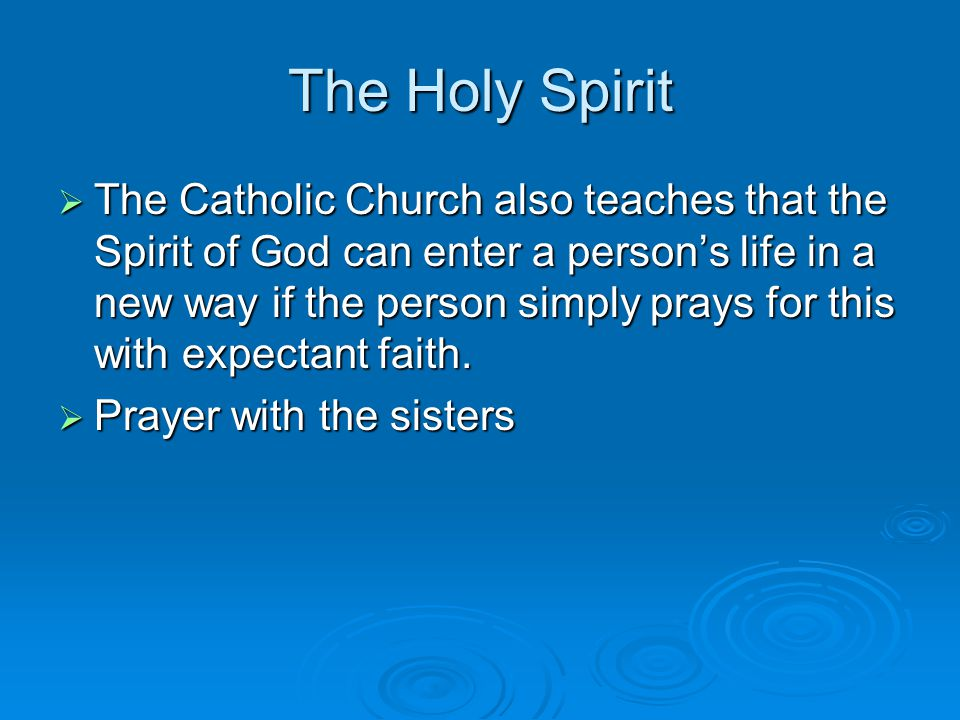 The Holy Spirit  The Catholic Church also teaches that the Spirit of God can enter a person's life in a new way if the person simply prays for this with expectant faith.
