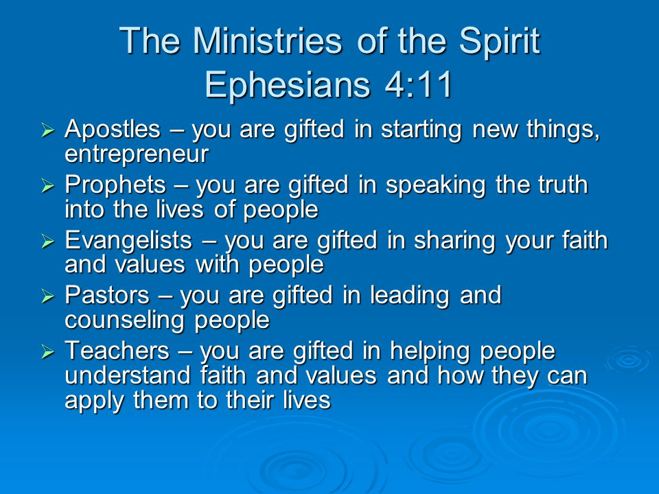The Ministries of the Spirit Ephesians 4:11  Apostles – you are gifted in starting new things, entrepreneur  Prophets – you are gifted in speaking the truth into the lives of people  Evangelists – you are gifted in sharing your faith and values with people  Pastors – you are gifted in leading and counseling people  Teachers – you are gifted in helping people understand faith and values and how they can apply them to their lives