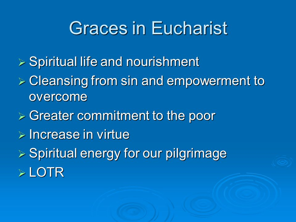 Graces in Eucharist  Spiritual life and nourishment  Cleansing from sin and empowerment to overcome  Greater commitment to the poor  Increase in virtue  Spiritual energy for our pilgrimage  LOTR