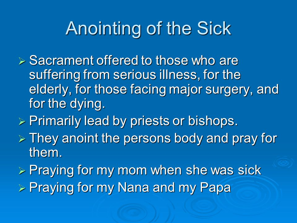 Anointing of the Sick  Sacrament offered to those who are suffering from serious illness, for the elderly, for those facing major surgery, and for the dying.